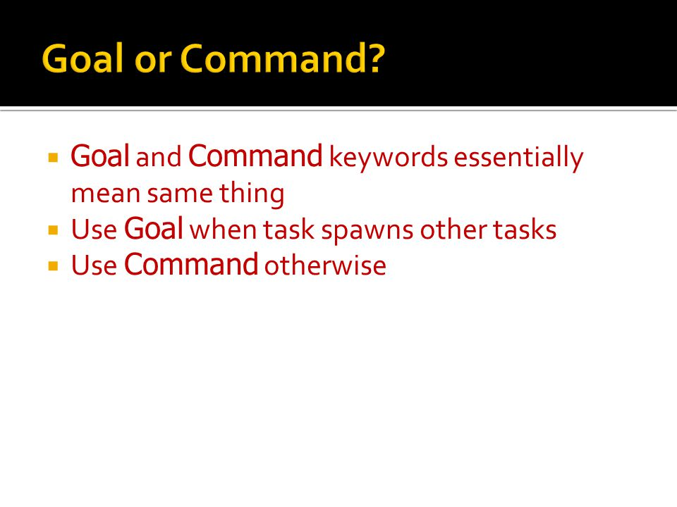  Goal and Command keywords essentially mean same thing  Use Goal when task spawns other tasks  Use Command otherwise