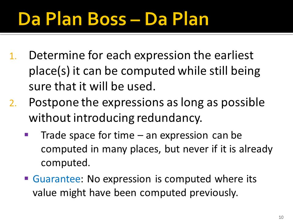10 1. Determine for each expression the earliest place(s) it can be computed while still being sure that it will be used. 2. Postpone the expressions