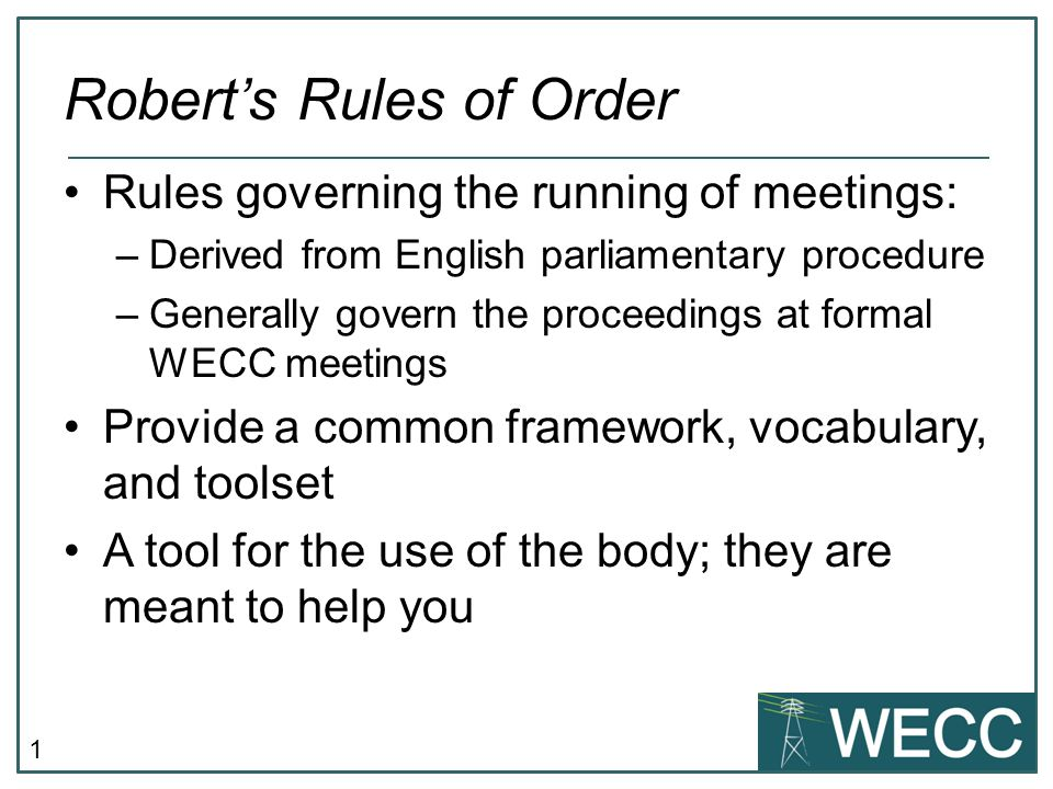 1 Robert's Rules of Order Rules governing the running of meetings: –Derived from English parliamentary procedure –Generally govern the proceedings at