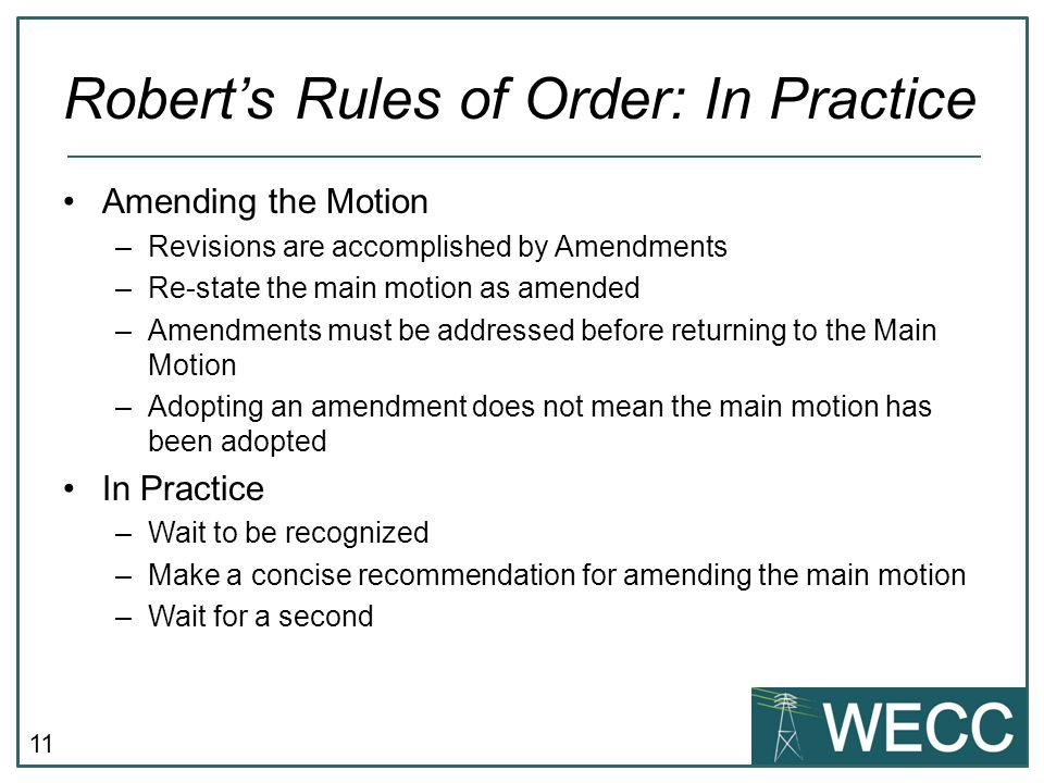11 Robert's Rules of Order: In Practice Amending the Motion –Revisions are accomplished by Amendments –Re-state the main motion as amended –Amendments