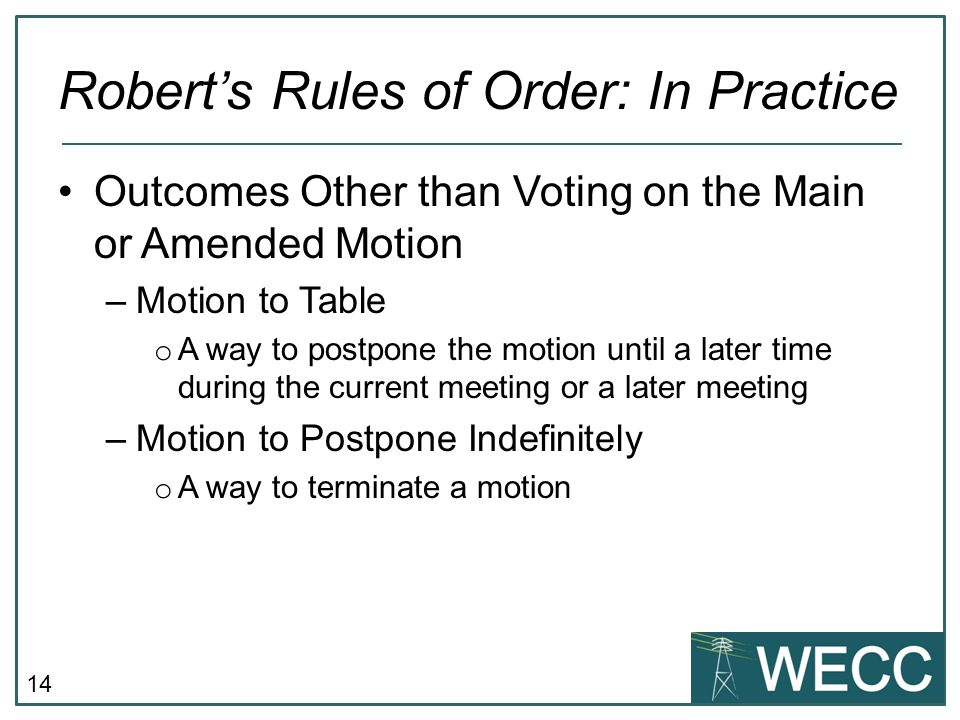 14 Robert's Rules of Order: In Practice Outcomes Other than Voting on the Main or Amended Motion –Motion to Table o A way to postpone the motion until