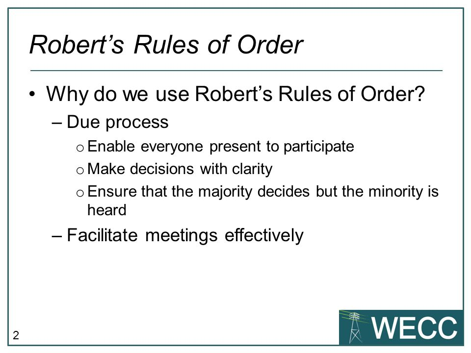2 Robert's Rules of Order Why do we use Robert's Rules of Order? –Due process o Enable everyone present to participate o Make decisions with clarity o