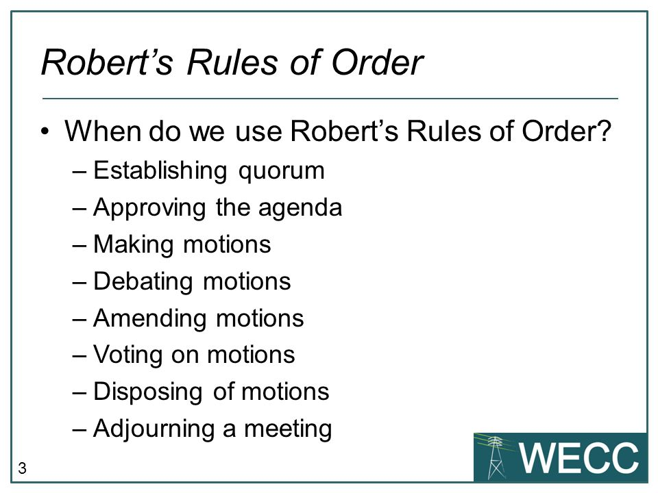 4 Robert's Rules of Order Quorum –Generally addressed in the Bylaws or a committee's charter –If not specifically addressed, then a majority of members constitutes a quorum in most situations –If a quorum is not present (and is required by relevant governance documents) then any substantive action taken is invalid –Myth: Once a quorum is established it carries for the remainder of the meeting –One exception at WECC: Member Class meetings (Bylaws § 5.1)