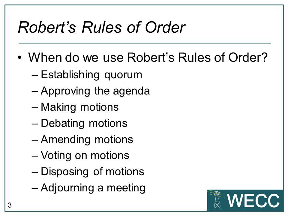 3 Robert's Rules of Order When do we use Robert's Rules of Order? –Establishing quorum –Approving the agenda –Making motions –Debating motions –Amendi