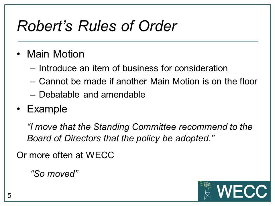 6 Robert's Rules of Order Subsidiary –Change the main motion, or its handling Example I move that 'policy' be capitalized and read 'Policy.' -OR- I move to postpone the main motion until the next Standing Committee meeting in order to allow time for development of an accompanying White Paper.