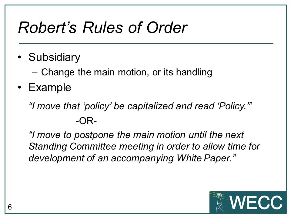 """6 Robert's Rules of Order Subsidiary –Change the main motion, or its handling Example """"I move that 'policy' be capitalized and read 'Policy.'"""" -OR- """"I"""