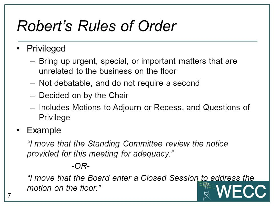7 Robert's Rules of Order Privileged –Bring up urgent, special, or important matters that are unrelated to the business on the floor –Not debatable, a