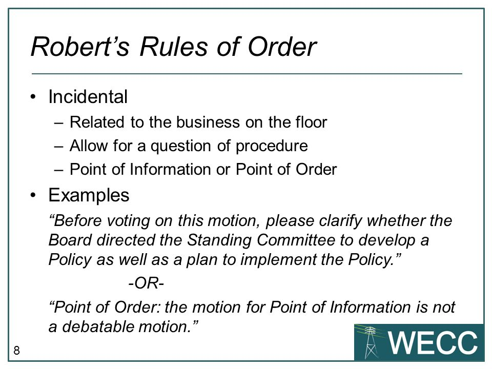 8 Robert's Rules of Order Incidental –Related to the business on the floor –Allow for a question of procedure –Point of Information or Point of Order