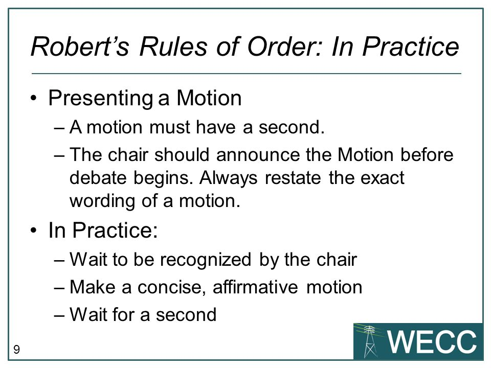 10 Robert's Rules of Order: In Practice Debating the Motion –Chair facilitates but does not enter into the debate or discussion while acting as chair –Speakers must be recognized by the chair In Practice: –Chair restates the motion and calls for discussion –Mover may speak first –Chair facilitates debate o Motion to limit or extend debate (two-thirds majority required) o Motion to end debate (two-thirds majority required) Everything that needs to be said has been said…but not by everyone.