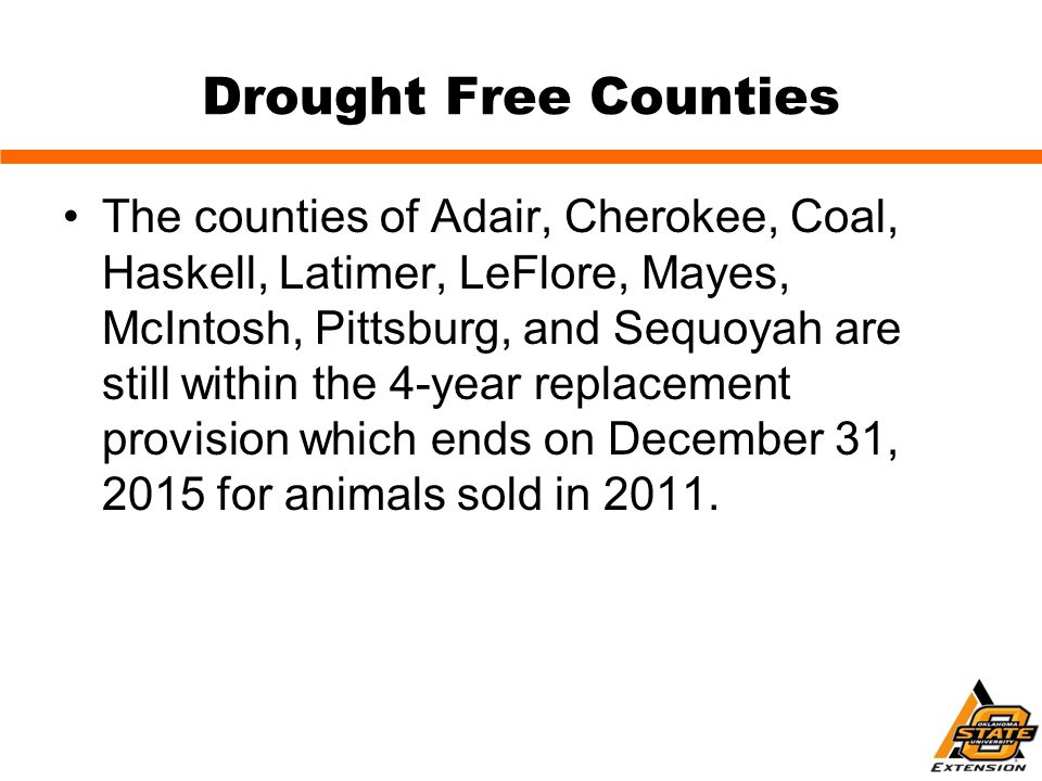 Drought Free Counties The counties of Adair, Cherokee, Coal, Haskell, Latimer, LeFlore, Mayes, McIntosh, Pittsburg, and Sequoyah are still within the 4-year replacement provision which ends on December 31, 2015 for animals sold in 2011.