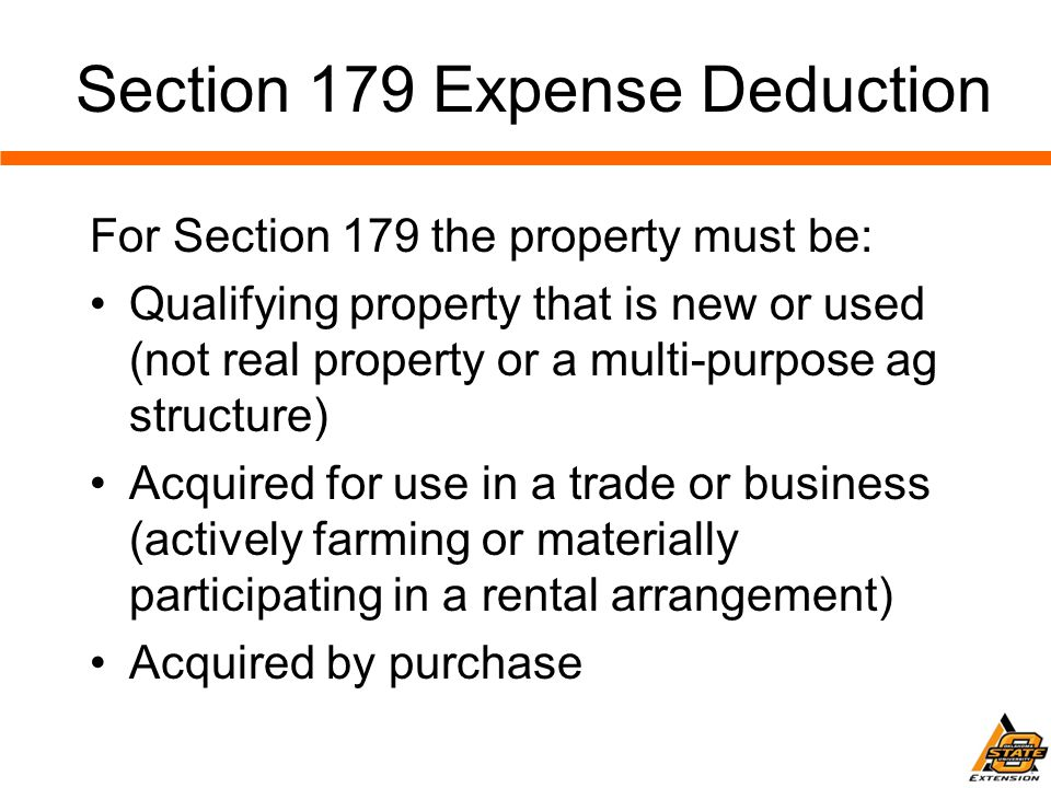 For Section 179 the property must be: Qualifying property that is new or used (not real property or a multi-purpose ag structure) Acquired for use in a trade or business (actively farming or materially participating in a rental arrangement) Acquired by purchase Section 179 Expense Deduction