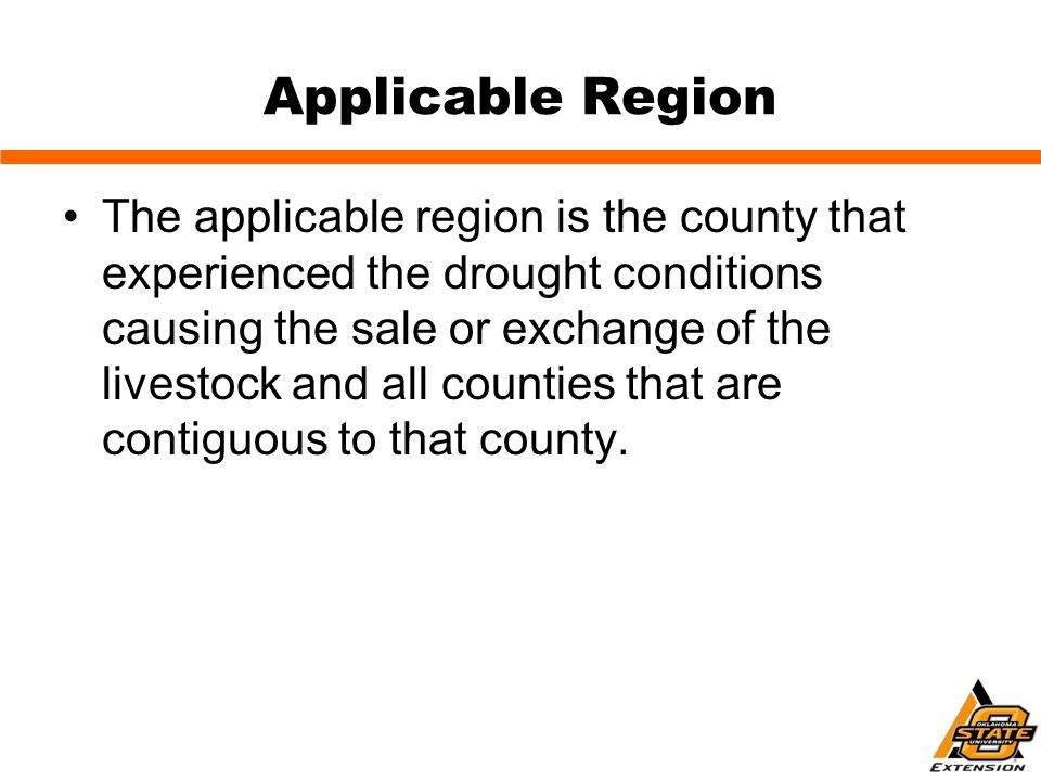 Applicable Region The applicable region is the county that experienced the drought conditions causing the sale or exchange of the livestock and all counties that are contiguous to that county.