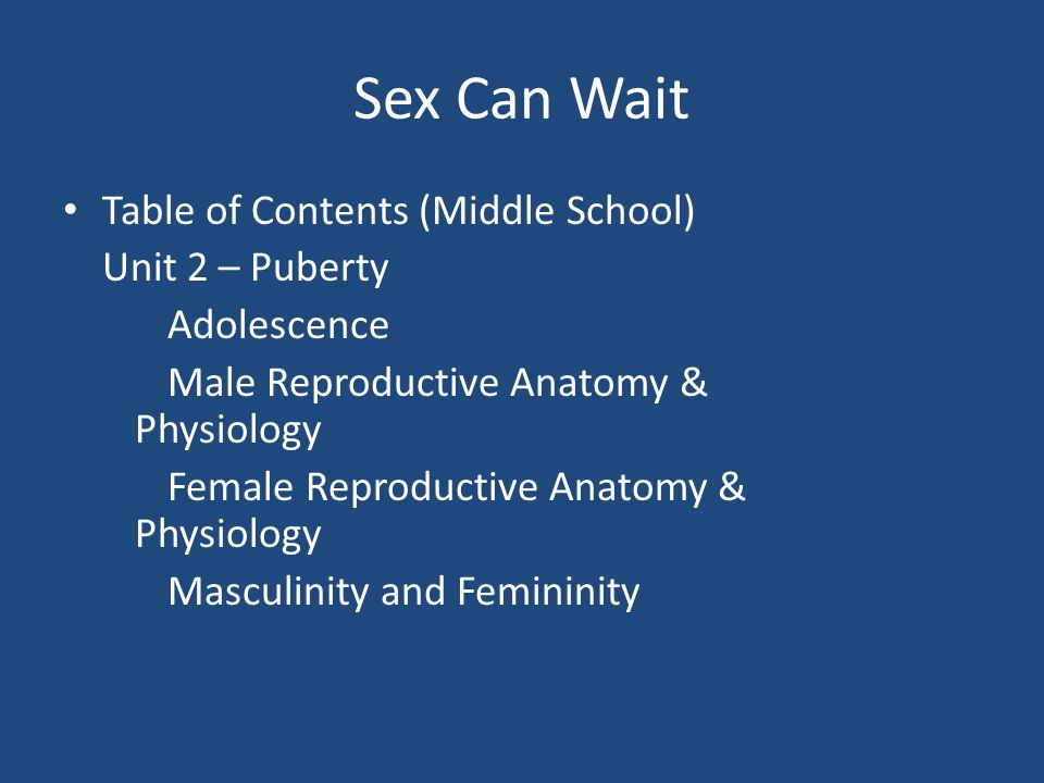 Sex Can Wait Table of Contents (Middle School) Unit 2 – Puberty Adolescence Male Reproductive Anatomy & Physiology Female Reproductive Anatomy & Physiology Masculinity and Femininity
