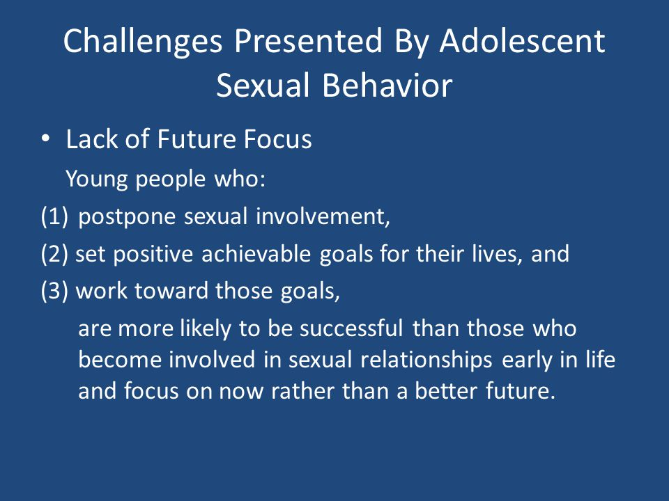 Challenges Presented By Adolescent Sexual Behavior Lack of Future Focus Young people who: (1)postpone sexual involvement, (2) set positive achievable goals for their lives, and (3) work toward those goals, are more likely to be successful than those who become involved in sexual relationships early in life and focus on now rather than a better future.