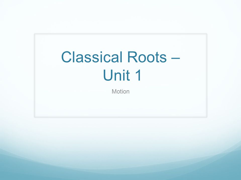 Classical Roots – Unit 1 Motion