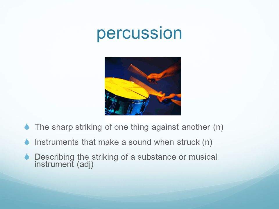 percussion  The sharp striking of one thing against another (n)  Instruments that make a sound when struck (n)  Describing the striking of a substance or musical instrument (adj)