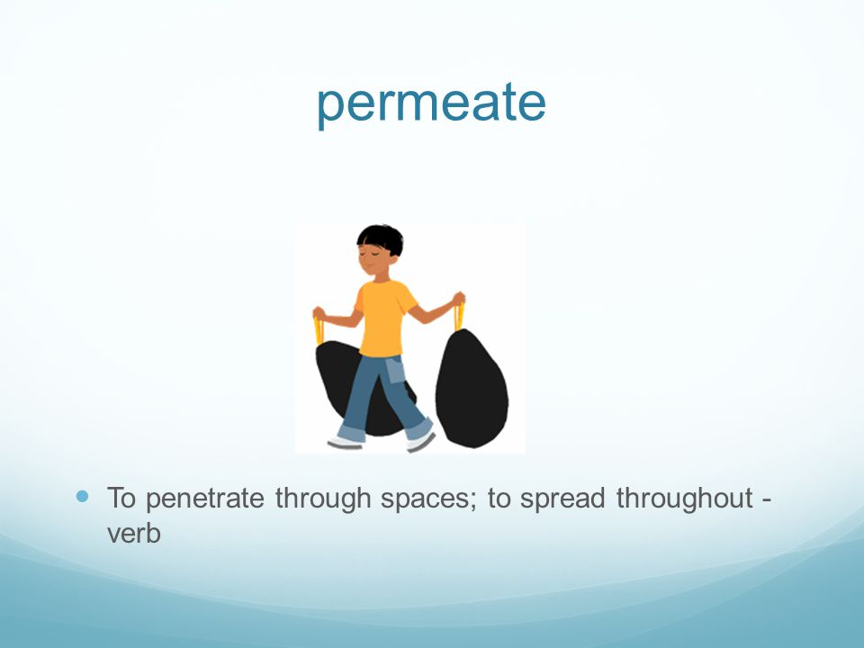 permeate To penetrate through spaces; to spread throughout - verb