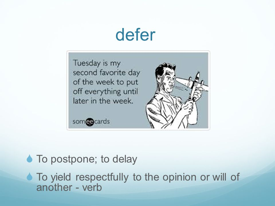 defer  To postpone; to delay  To yield respectfully to the opinion or will of another - verb