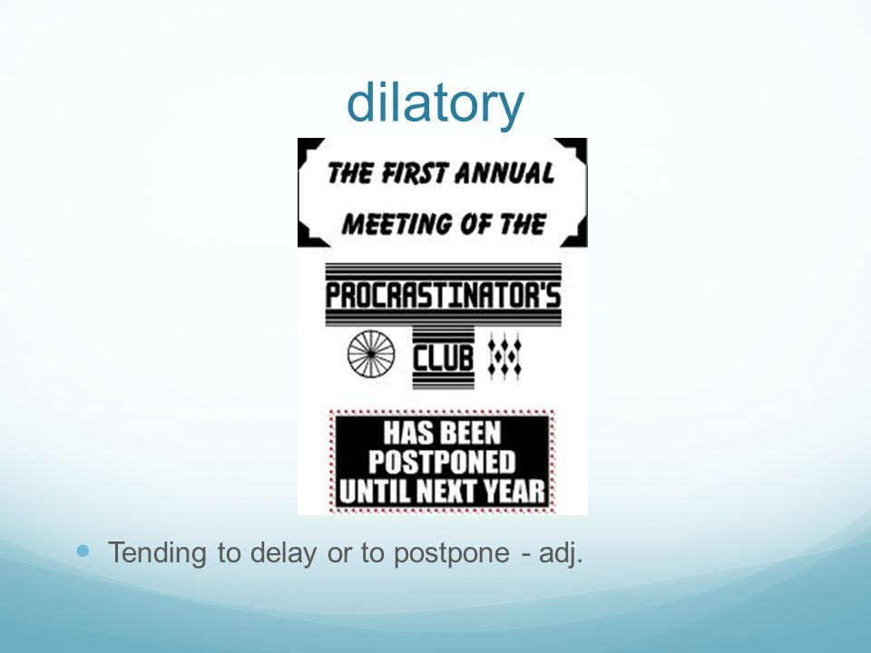 dilatory Tending to delay or to postpone - adj.