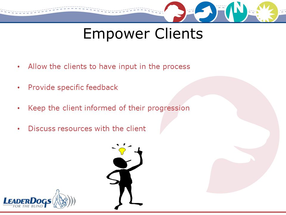 Empower Clients Allow the clients to have input in the process Provide specific feedback Keep the client informed of their progression Discuss resources with the client
