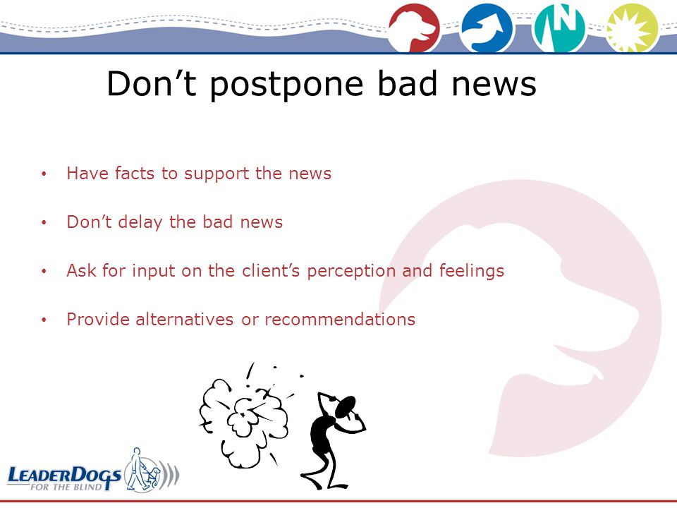 Don't postpone bad news Have facts to support the news Don't delay the bad news Ask for input on the client's perception and feelings Provide alternatives or recommendations