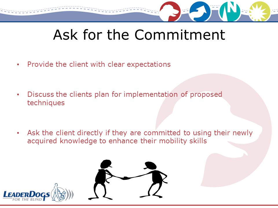 Ask for the Commitment Provide the client with clear expectations Discuss the clients plan for implementation of proposed techniques Ask the client directly if they are committed to using their newly acquired knowledge to enhance their mobility skills