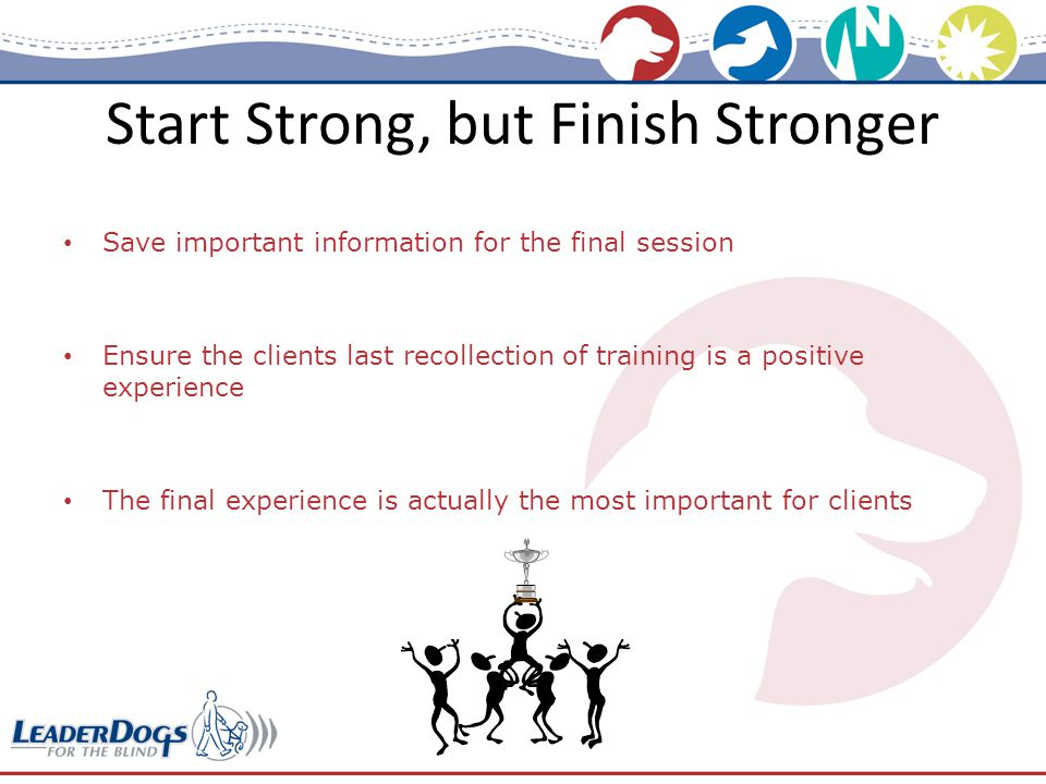 Start Strong, but Finish Stronger Save important information for the final session Ensure the clients last recollection of training is a positive experience The final experience is actually the most important for clients