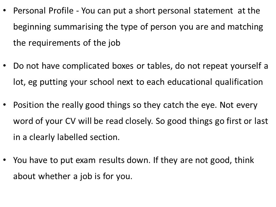 Personal Profile - You can put a short personal statement at the beginning summarising the type of person you are and matching the requirements of the