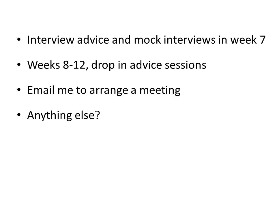 Interview advice and mock interviews in week 7 Weeks 8-12, drop in advice sessions Email me to arrange a meeting Anything else?