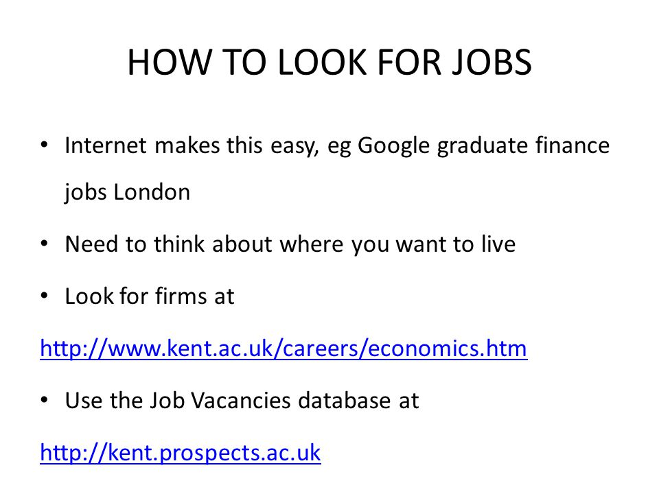 HOW TO LOOK FOR JOBS Internet makes this easy, eg Google graduate finance jobs London Need to think about where you want to live Look for firms at htt