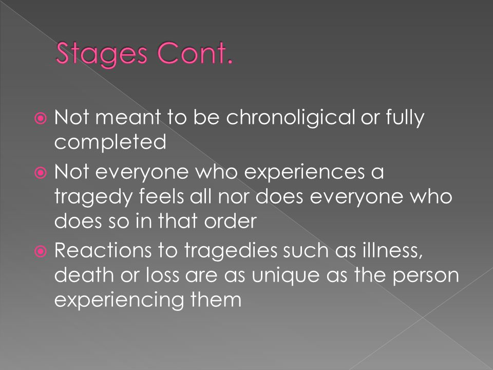  Not meant to be chronoligical or fully completed  Not everyone who experiences a tragedy feels all nor does everyone who does so in that order  Reactions to tragedies such as illness, death or loss are as unique as the person experiencing them