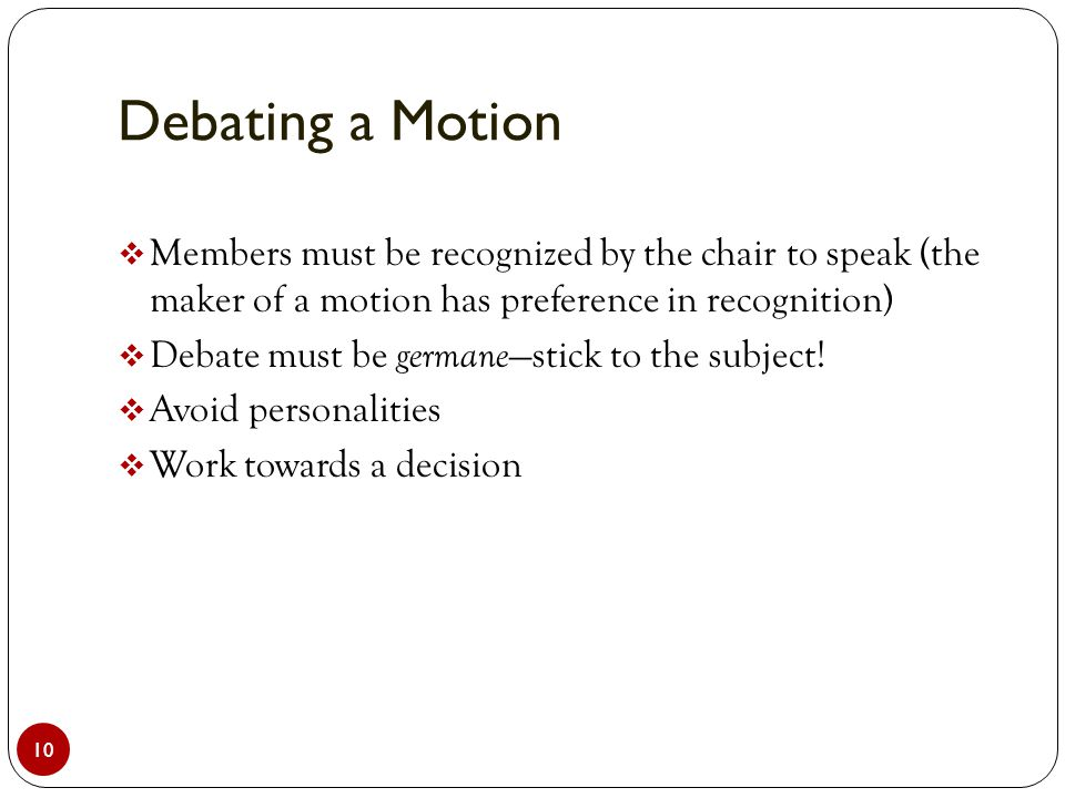 Debating a Motion 10  Members must be recognized by the chair to speak (the maker of a motion has preference in recognition)  Debate must be germane —stick to the subject.