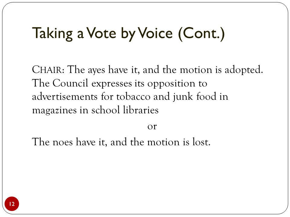Taking a Vote by Voice (Cont.) 12 C HAIR : The ayes have it, and the motion is adopted.