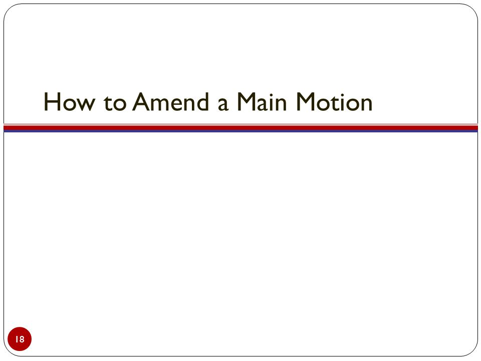 How to Amend a Main Motion 18
