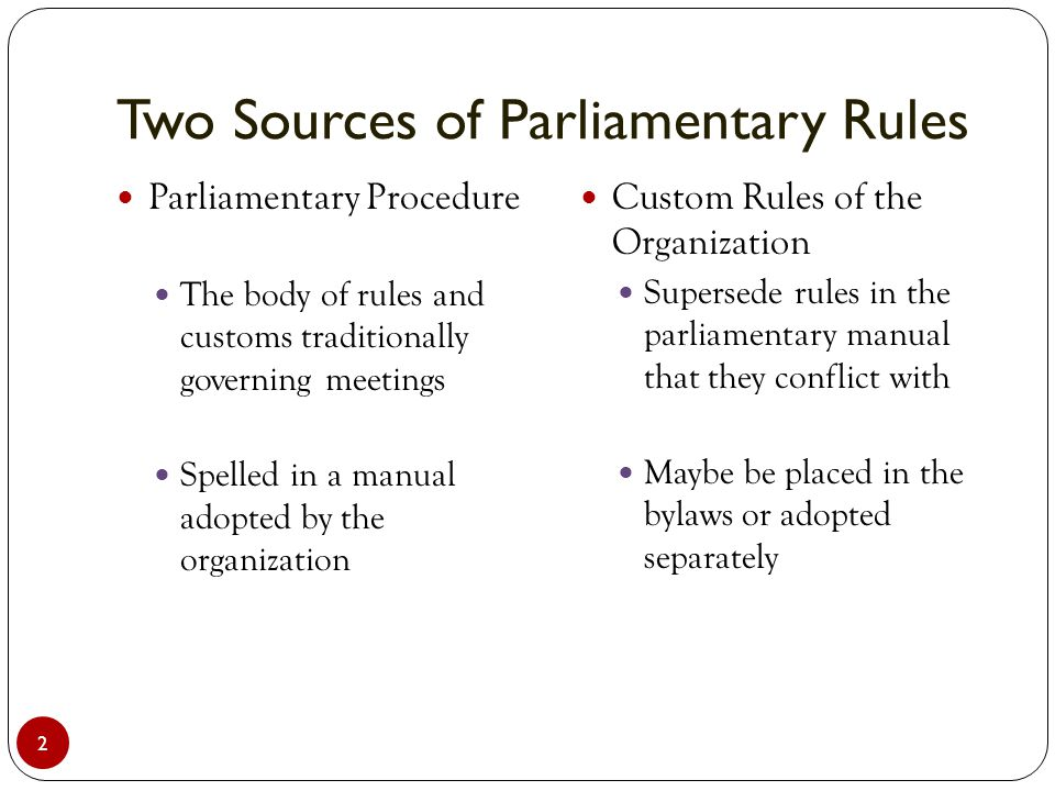 Two Sources of Parliamentary Rules 2 Parliamentary Procedure The body of rules and customs traditionally governing meetings Spelled in a manual adopte