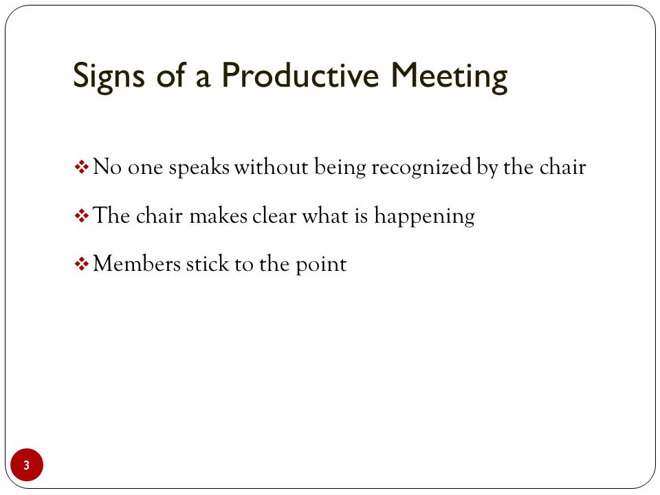 Signs of a Productive Meeting 3  No one speaks without being recognized by the chair  The chair makes clear what is happening  Members stick to the point