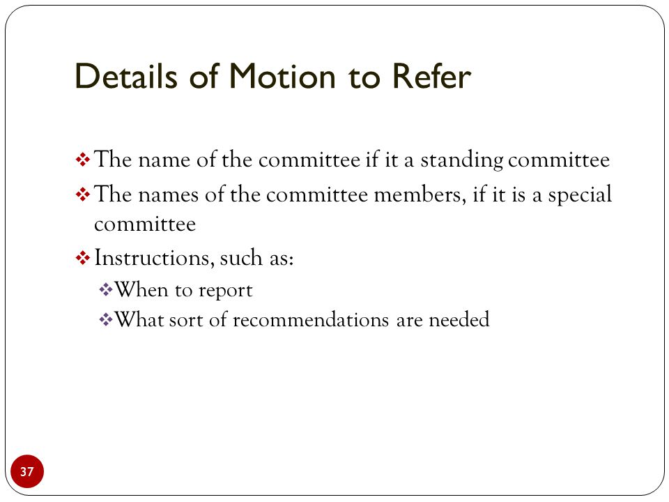 Details of Motion to Refer 37  The name of the committee if it a standing committee  The names of the committee members, if it is a special committee  Instructions, such as:  When to report  What sort of recommendations are needed