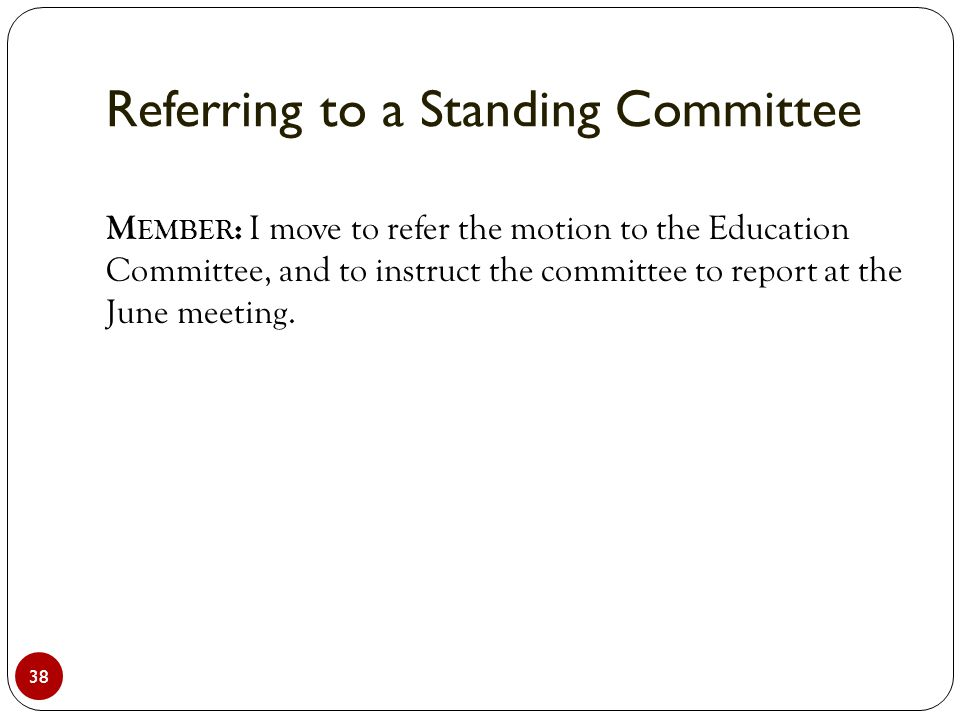 Referring to a Standing Committee 38 M EMBER : I move to refer the motion to the Education Committee, and to instruct the committee to report at the J
