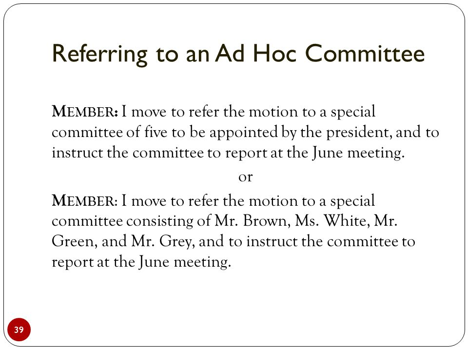 Referring to an Ad Hoc Committee 39 M EMBER : I move to refer the motion to a special committee of five to be appointed by the president, and to instruct the committee to report at the June meeting.
