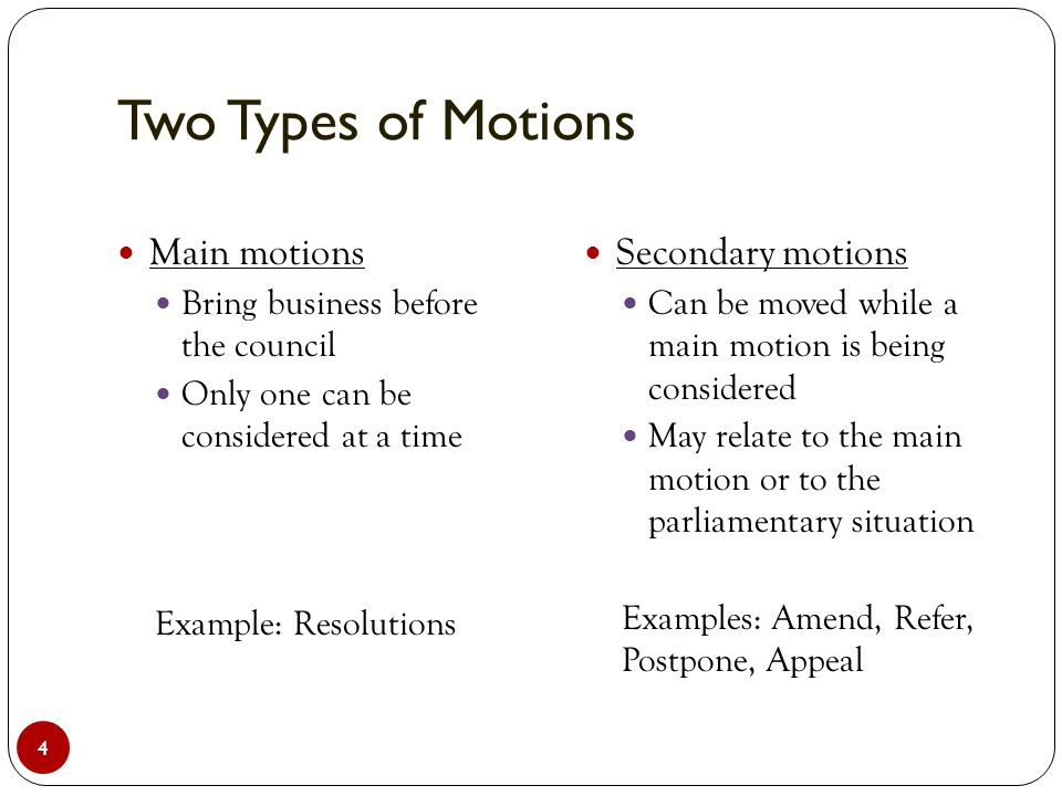 Two Types of Motions 4 Main motions Bring business before the council Only one can be considered at a time Example: Resolutions Secondary motions Can