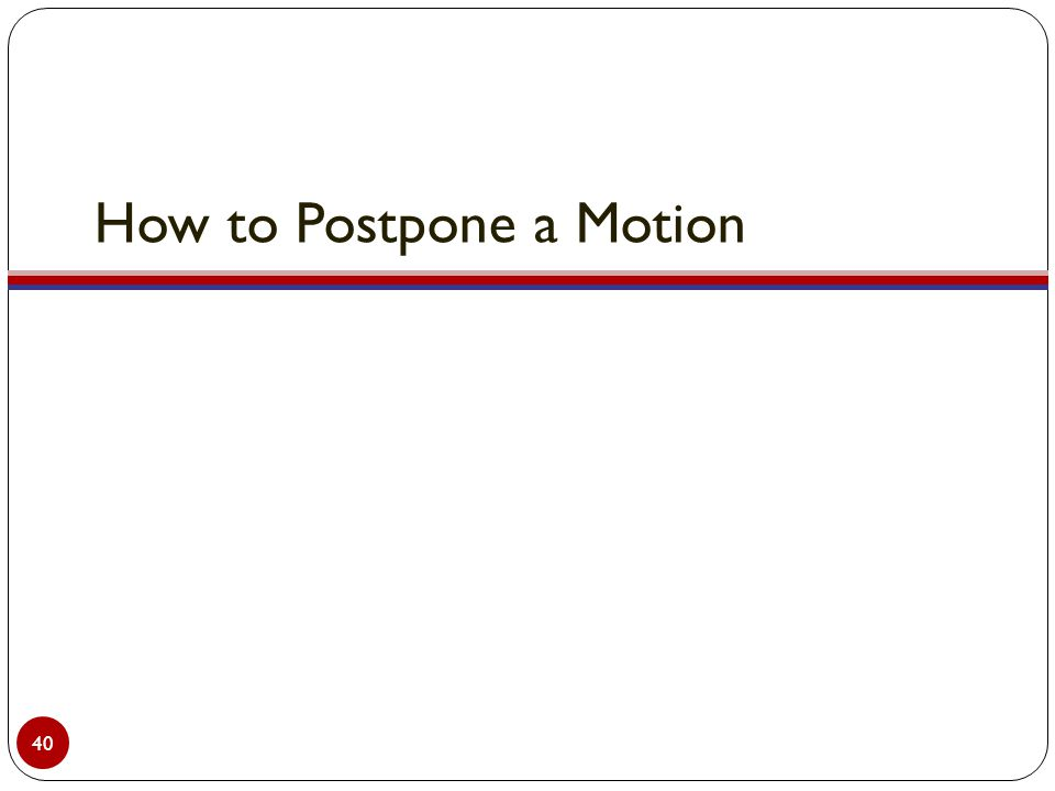 How to Postpone a Motion 40