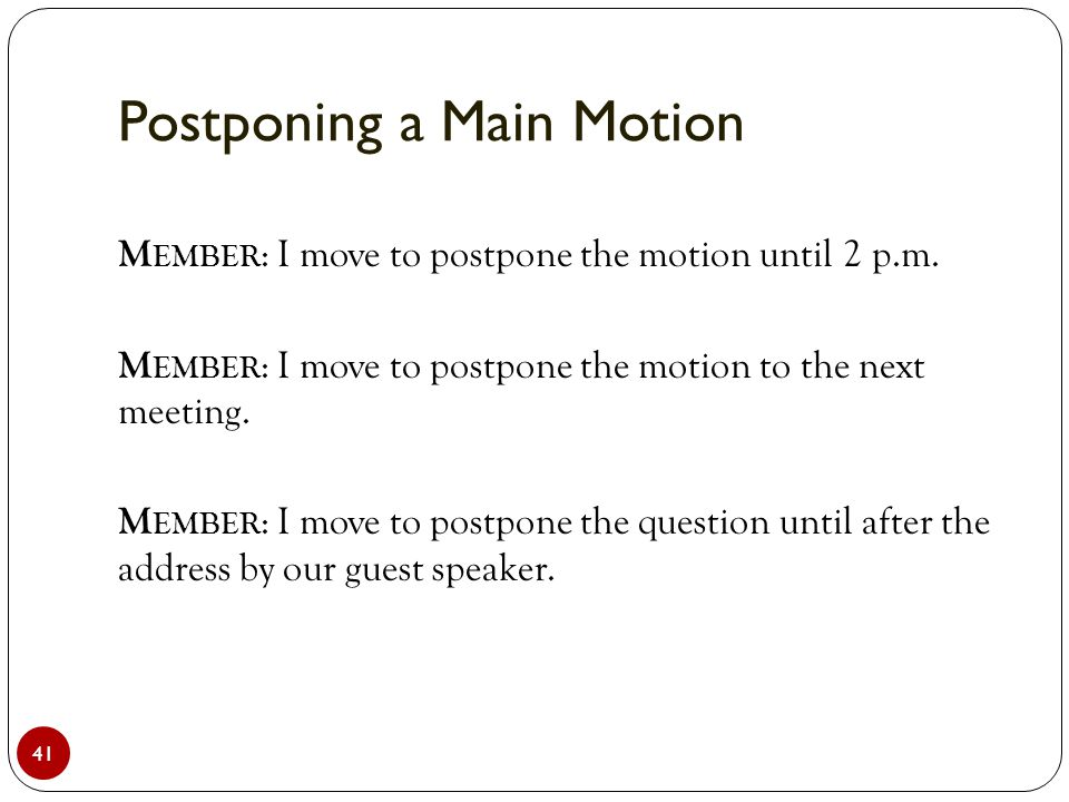 Postponing a Main Motion 41 M EMBER : I move to postpone the motion until 2 p.m.