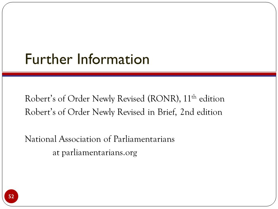 Further Information Robert's of Order Newly Revised (RONR), 11 th edition Robert's of Order Newly Revised in Brief, 2nd edition National Association of Parliamentarians at parliamentarians.org 52