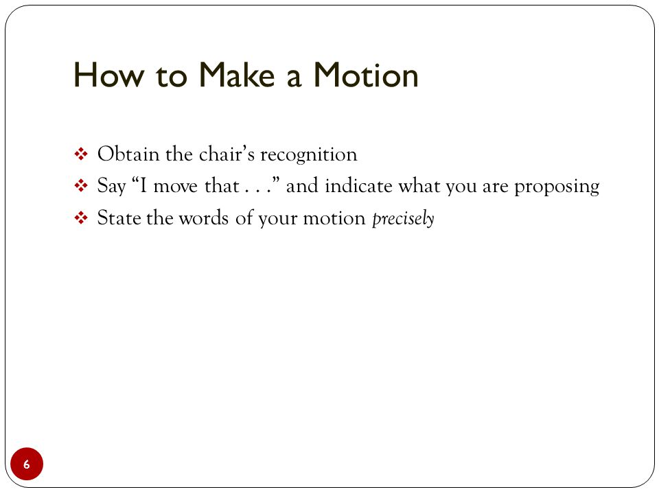 How to Make a Motion 6  Obtain the chair's recognition  Say I move that... and indicate what you are proposing  State the words of your motion precisely