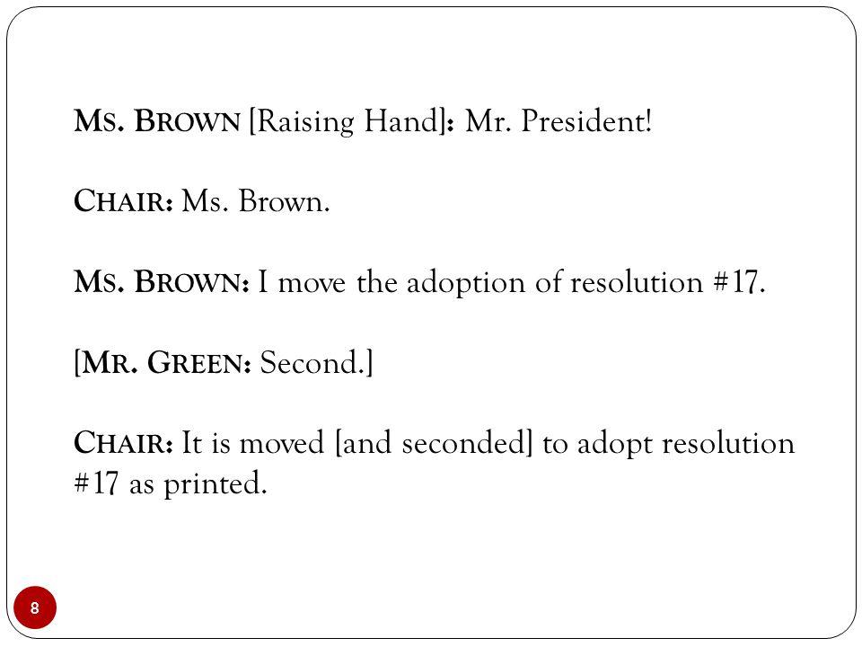 8 M S. B ROWN [Raising Hand] : Mr. President! C HAIR : Ms. Brown. M S. B ROWN : I move the adoption of resolution #17. [ M R. G REEN : Second.] C HAIR
