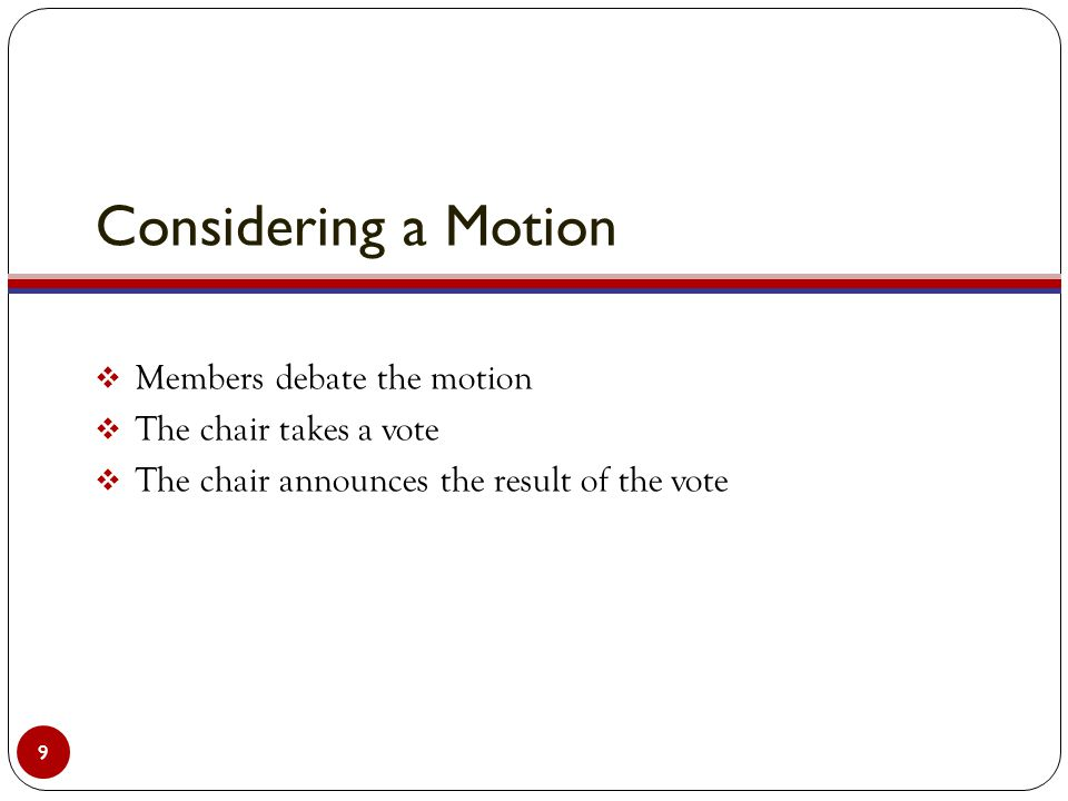 Considering a Motion  Members debate the motion  The chair takes a vote  The chair announces the result of the vote 9