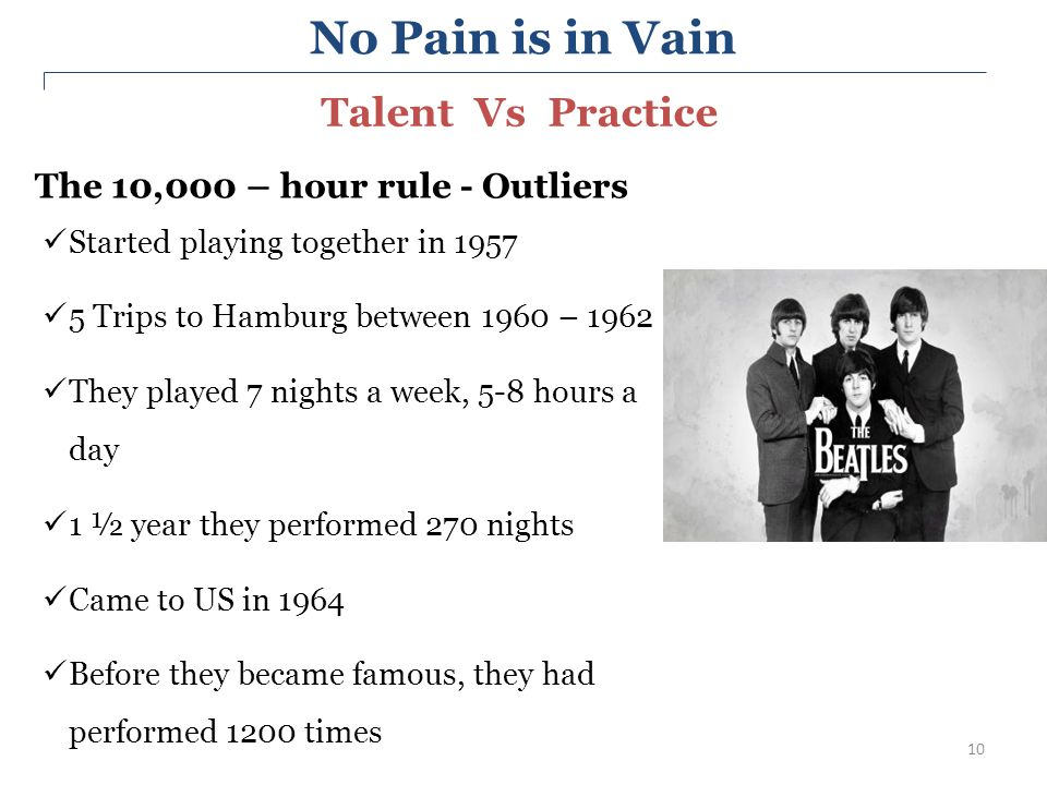 10 The 10,000 – hour rule - Outliers Started playing together in 1957 5 Trips to Hamburg between 1960 – 1962 They played 7 nights a week, 5-8 hours a