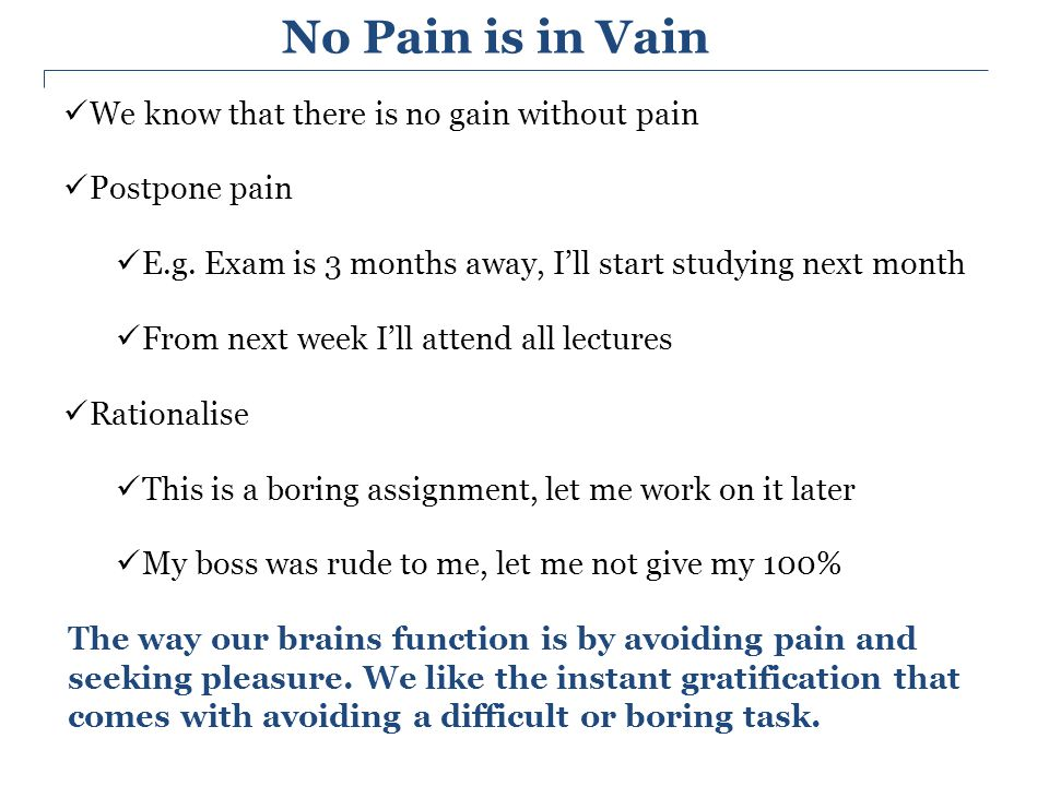 No Pain is in Vain We know that there is no gain without pain Postpone pain E.g. Exam is 3 months away, I'll start studying next month From next week