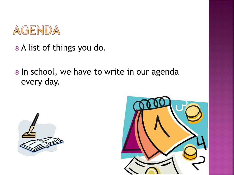  A list of things you do.  In school, we have to write in our agenda every day.