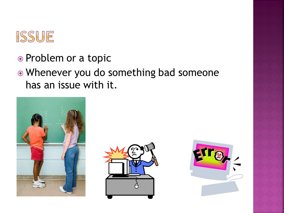  Problem or a topic  Whenever you do something bad someone has an issue with it.